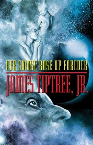 Her Smoke Rose Up Forever: Stories by James Tiptree Jr.