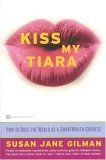 Kiss My Tiara: How to Rule the World as a SmartMouth Goddess