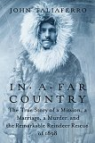 In a Far Country: The True Story of a Mission, a Marriage, a Murder,and the Remarkable Reindeer Rescue of 1898