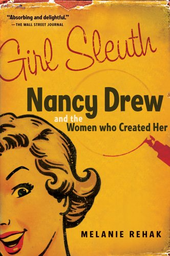 Girl Sleuth: Nancy Drew and the Women Who Created Her by Melanie Rehak