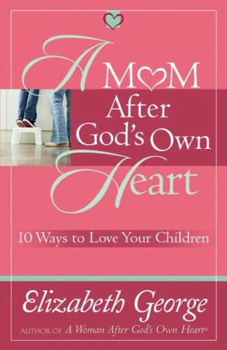 A Mom After God's Own Heart: 10 Ways to Love Your Children (George, Elizabeth (Insp))