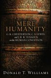Mere Humanity: G. K. Chesterton, C. S. Lewis, And J. R. R. Tolkien on the Human Condition