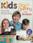 Kids Start Quilting with Alex Anderson: 7 Fun and Easy Projects, Quilts for Kids by Kids, Tips for Quilting with Children