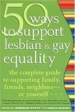 50 Ways to Support Lesbian and Gay Equality: The Complete Guide to Supporting Family, Friends, Neighbors or Yourself