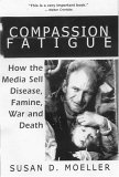 Compassion Fatigue : How the Media Sell Disease, Famine, War and Death
