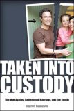 Taken into Custody: The War Against Fatherhood, Marriage, and the Family