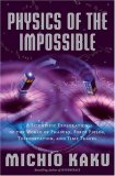 Physics of the Impossible: A Scientific Exploration of the World of Phasers, Force Fields, Teleportation, and Time Travel