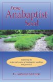 From Anabaptist Seed: Exploring The Historical Center Of Anabaptist Teachings And Practices