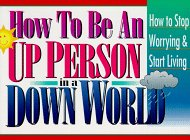 How to Be an Up Person in a Down World: Inspirational Wisdom to Help You Stop Worrying and Start Living