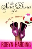 The Secret Desires of a Soccer Mom: A Novel