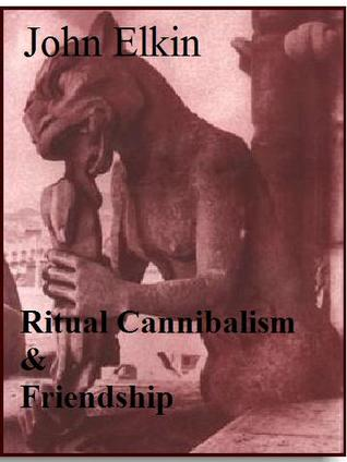 Ritual Cannibalism and Friendship by John Elkin - Reviews ...