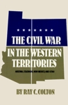 The Civil War in the Western Territories: Arizona, Colorado, New Mexico and Utah