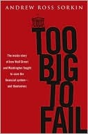 Too Big to Fail: The Inside Story of How Wall Street and Washington Fought to Save the Financial System from Crisis---and Lost