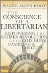The Conscience of a Libertarian: Empowering the Citizen Revolution with God, Guns, Gambling & Tax Cuts