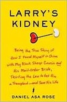 Larry's Kidney: (Being the Story of) How I Found Myself in China with My Black Sheep Cousin and His Mail-Order Bride, Breaking Chinese Law to Get Him a Transplant--and Save His Life
