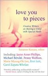 Love You to Pieces: Creative Writers on Raising a Child with SpecialNeeds
