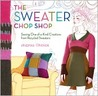 The Sweater Chop Shop: One-of-a-kind Creations from Recycled Sweaters