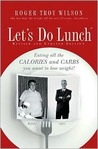 Let's Do Lunch: Eating all the Calories and Carbs you want to lose weight!