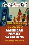 Are We There Yet?: The Golden Age of American Family Vacations