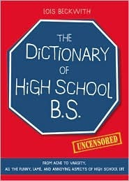 The Dictionary of High School B.S.: From Acne to Varsity, All the Funny, Lame, and Annoying Aspects of High School Life