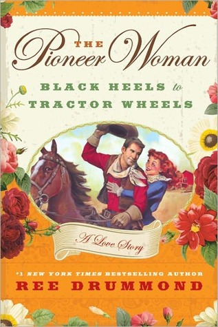 The Pioneer Woman: Black Heels to Tractor Wheels -- A Love Story