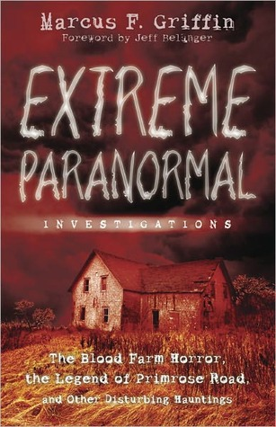 Extreme Paranormal Investigations: The Blood Farm Horror, the Legend of Primrose Road, and Other Disturbing Hauntings