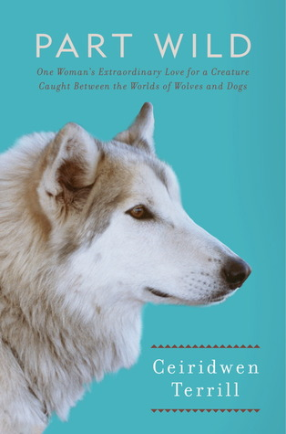 Part Wild: One Woman's Extraordinary Love for a Creature Caught Between the Worlds of Wolves and Dogs