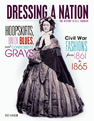 Hoopskirts, Union Blues, and Confederate Grays: Civil War Fashions from 1861 to 1865 (Dressing a Nation: the History of U.S. Fashion)