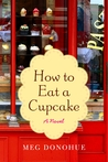 How to Eat a Cupcake: A Novel by Meg Donohue  from goodreads.com
