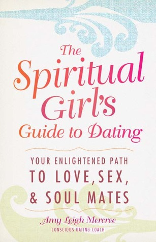 The Spiritual Girl's Guide To Dating by Amy Leigh Mercree