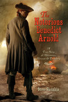 The Notorious Benedict Arnold: A True Story of Adventure, Heroism &amp; Treachery