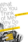 What Do You think of Me? Why Do i Care? answers to the Big Questions of Life