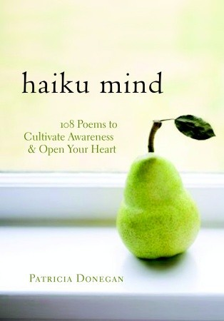 Haiku Mind: 108 Poems to Cultivate Awareness and Open Your Heart Patricia Donegan