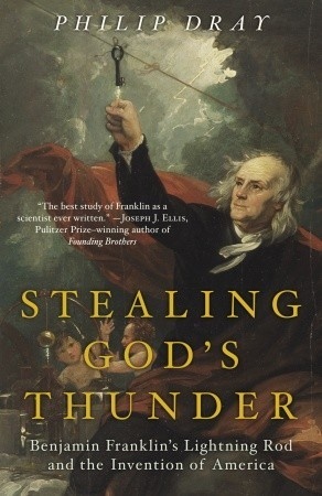 Stealing God's Thunder: Benjamin Franklin's Lightning Rod and the Invention of America Philip Dray