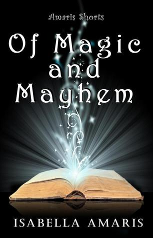 Of Magic and Mayhem: A Collection of Three Amaris Fantasy, Sci-fi &amp; Paranormal Short Stories (Amaris Shorts)