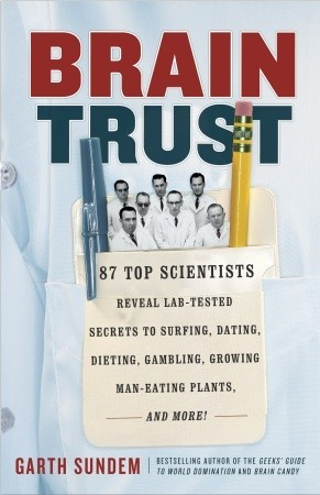 Brain Trust: 87 Top Scientists Reveal Lab-Tested Secrets to Surfing, Dating, Dieting, Gambling, Growing Man-Eating Plants, and More!