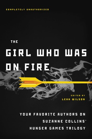 The Girl Who Was on Fire : Your Favorite Authors on Suzanne Collins' Hunger Games Trilogy