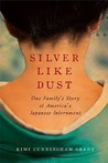 Silver Like Dust: One Family's Story of America's Japanese Internment