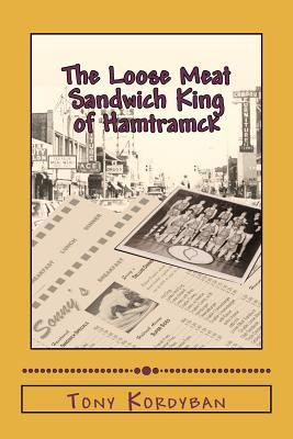 The Loose Meat Sandwich King of Hamtramck by Tony Kordyban