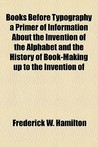 Books Before Typography a Primer of Information about the Invention of the Alphabet and the History of Book-Making Up to the Invention of