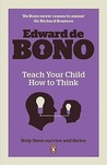 Teach Your Child How to Think. Edward de Bono