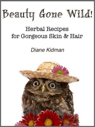 Beauty Gone Wild! Herbal Recipes for Gorgeous Skin & Hair