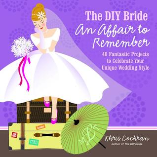 The DIY Bride An Affair to Remember: 40 Fantastic Projects to Celebrate Your Unique Wedding Style