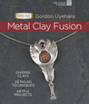 Metal Clay Fusion: Diverse Clays, Detailed Techniques, Artful Projects