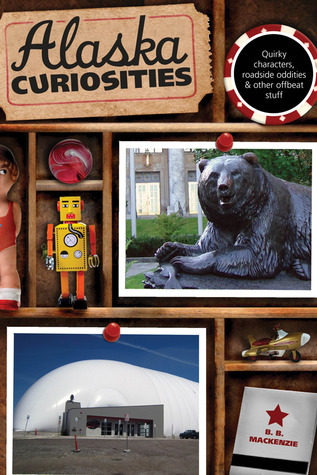 Alaska Curiosities: Quirky Characters, Roadside Oddities & Other Offbeat Stuff