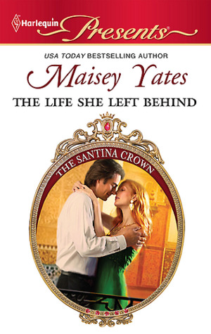 The Life She Left Behind (The Santina Crown) by Maisey Yates