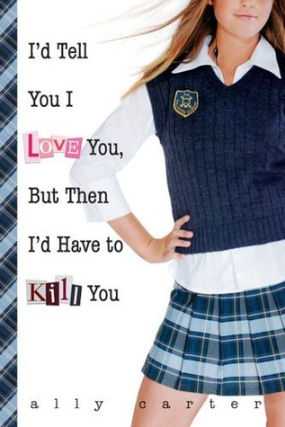 Book cover for I'd Tell You I Love You, But Then I'd Have to Kill You by Ally Carter