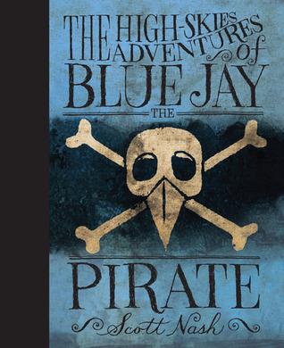 The High Skies Adventures of Blue Jay the Pirate by Scott Nash