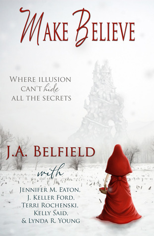 Make Believe by J.A. Belfield, Jennifer M. Eaton, J. Keller Ford, Terri Rochenski, Lynda R. Young, Kelly Said