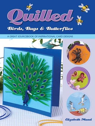 Quilled birds, bugs and butterflies by Elizabeth Moad